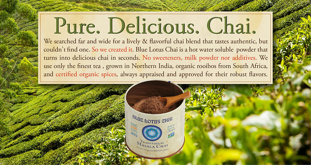 Pure. Delicious. Chai. We searched far and wide for a lively & flavorful chai blend that tastes authentic, but couldn't find one. So we created it. Blue Lotus Chai is a hot water soluble powder that turns into delicious chai in seconds. No sweeteners, milk powder nor additives. We use only the finest tea, grown in Northern India, organic rooibos from South Africa, and certified organic spices, always appraised and approved for their robust flavors.