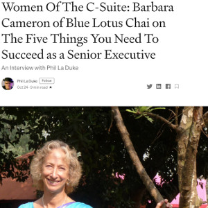 Medium.com - Women of the C-Suite, Barbara Cameron of Blue Lotus Chai on The 5 Things You Need To Succeed as a Senior Executive - By Phil La Duke